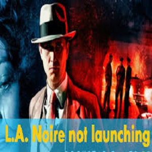 How To Fix L.A. Noire not Launching on Windows – Easy Solutions